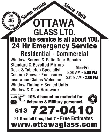 Ottawa Glass Ltd (613-727-0410) - Display Ad - Since 1968 Same Owner 45 Where the service is all about YOU. 24 Hr Emergency Service Residential - Commercial Window, Screen & Patio Door Repairs Standard & Bevelled Mirrors Mon-Fri Desk & Tabletop Specialist 8:30 AM - 5:00 PM Custom Shower Enclosures Sat: 9 AM - 2:00 PM Insurance Claims Welcome Window Tinting   Sealed Units Window & Door Hardware 10% discount on material for Veterans & Military personnel. 613 727-0410 21 Grenfell Cres, Unit 7   Free Estimates www.ottawaglass.com