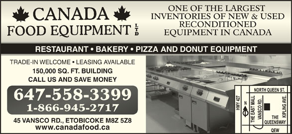 Canada Food Equipment Ltd (416-253-5100) - Display Ad - ONE OF THE LARGEST ONE OF THE LARGEST INVENTORIES OF NEW & USEDINVENTORIES OF NEW & USED RECONDITIONEDRECONDITIONED EQUIPMENT IN CANADAEQUIPMENT IN CANADA RESTAURANT   BAKERY   PIZZA AND DONUT EQUIPMENT TRADE-IN WELCOME   LEASING AVAILABLE 150,000 SQ. FT. BUILDING CALL US AND SAVE MONEY 647-558-3399647-558-3399 1-866-945-27171-866-945-2717 45 VANSCO RD., ETOBICOKE M8Z 5Z8 www.canadafood.ca