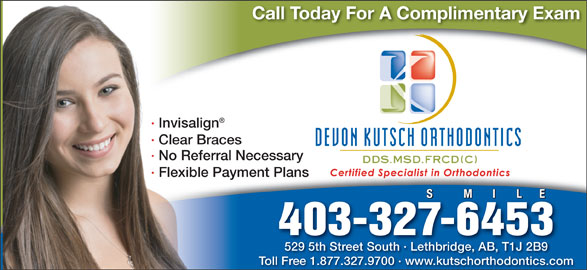 Devon Kutsch Orthodontics (403-327-6453) - Annonce illustrée======= - Call Today For A Complimentary Exam · Invisalign · Clear Braces · No Referral Necessary · Flexible Payment Plans S          M       I       L      E S       S M       I    I    M L      EL      E 403-327-6453 529 5th Street South · Lethbridge, AB, T1J 2B9529 5th Street South · Lethbridge, AB, T1J 2B9 Toll Free 1.877.327.9700 · www.kutschorthodontics.com Call Today For A Complimentary Exam · Clear Braces · No Referral Necessary · Flexible Payment Plans S          M       I       L      E S       S M       I    I    M L      EL      E 403-327-6453 529 5th Street South · Lethbridge, AB, T1J 2B9529 5th Street South · Lethbridge, AB, T1J 2B9 Toll Free 1.877.327.9700 · www.kutschorthodontics.com · Invisalign