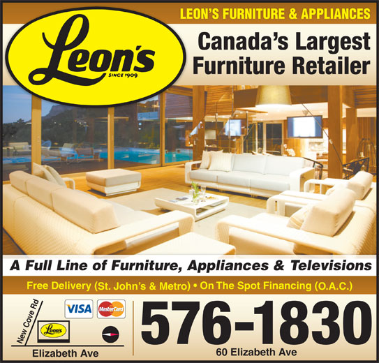 Leon's Furniture (709-576-1830) - Display Ad - Canada s Largest Furniture Retailer A Full Line of Furniture, Appliances & Televisions Free Delivery ( )   On The Spot Financing ( St. John s & Metro O.A.C. 576-1830 New Cove Rd 60 Elizabeth Ave Elizabeth Ave LEON S FURNITURE & APPLIANCES Canada s Largest Furniture Retailer A Full Line of Furniture, Appliances & Televisions Free Delivery ( )   On The Spot Financing ( St. John s & Metro O.A.C. 576-1830 New Cove Rd 60 Elizabeth Ave Elizabeth Ave LEON S FURNITURE & APPLIANCES