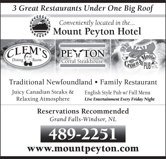 Mount Peyton Hotel (709-489-2251) - Annonce illustrée======= - 489-2251 www.mountpeyton.com 3 Great Restaurants Under One Big Rooft Conveniently located in the... Mount Peyton Hotel PE   TONE Dining         Room Corral Steakhouse Est. 1999 Traditional Newfoundland   Family Restaurant Juicy Canadian Steaks & English Style Pub w/ Full Menu Live Entertainment Every Friday Night Relaxing Atmosphere Reservations Recommended Grand Falls-Windsor, NL
