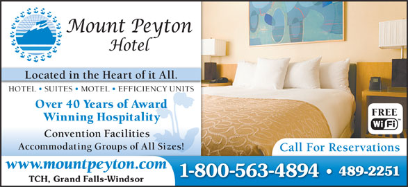 Mount Peyton Hotel (709-489-2251) - Display Ad - Located in the Heart of it All. HOTEL   SUITES   MOTEL   EFFICIENCY UNITS Over 40 Years of Awardr FREE Accommodating Groups of All Sizes! Call For Reservations www.mountpeyton.com 489-2251 1-800-563-4894 Winning Hospitality Convention Facilities TCH, Grand Falls-Windsor