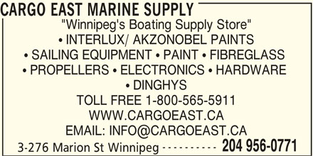 "Cargo East Marine Supply (204-956-0771) - Display Ad - CARGO EAST MARINE SUPPLY ""Winnipeg's Boating Supply Store""  INTERLUX/ AKZONOBEL PAINTS  SAILING EQUIPMENT  PAINT  FIBREGLASS  PROPELLERS  ELECTRONICS  HARDWARE  DINGHYS TOLL FREE 1-800-565-5911 WWW.CARGOEAST.CA ---------- 204 956-0771 3-276 Marion St Winnipeg"
