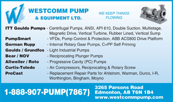 Westcomm Pump & Equipment Ltd (403-215-7867) - Display Ad - WESTCOMM PUMP WE KEEP THINGS FLOWING & EQUIPMENT LTD. ITT Goulds Pumps - Centrifugal Pumps, ANSI, API 610, Double Suction, Multistage, Magnetic Drive, Vertical Turbine, Rubber Lined, Vertical Sump PumpSmart - VFDs, Pump Control & Protection, ABB ACS800 Drive Platform Gorman Rupp - Internal Rotary Gear Pumps, C+PP Self Priming Goulds / Grundfos - Light Industrial Pumps Bear / NOV - Reciprocating Plunger Pumps Allweiler / Roto - Progressive Cavity (PC) Pumps Curtis-Toledo - Air Compressors, Reciprocating & Rotary Screw ProCast - Replacement Repair Parts for Ahlstrom, Warman, Durco, I-R, Worthington, Bingham, Moyno 3265 Parsons Road Edmonton, AB T6N 1B4 1-888-907-PUMP(7867) www.westcommpump.com