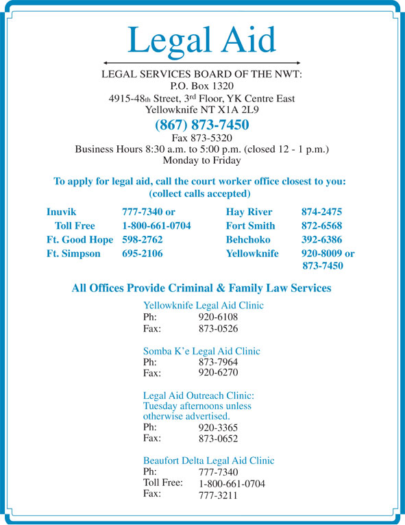 Legal Aid (867-873-7450) - Display Ad - Fax: 777-3211 Legal Aid LEGAL SERVICES BOARD OF THE NWT: P.O. Box 1320 rd 4915-48 th Street, 3 Floor, YK Centre East Yellowknife NT X1A 2L9 (867) 873-7450 Fax 873-5320 Business Hours 8:30 a.m. to 5:00 p.m. (closed 12 - 1 p.m.) Monday to Friday To apply for legal aid, call the court worker office closest to you: (collect calls accepted) Inuvik 777-7340 or Hay River 874-2475 Toll Free 1-800-661-0704 Fort Smith  872-6568 Ft. Good Hope 598-2762 Behchoko  392-6386 Ft. Simpson 695-2106 Yellowknife 920-8009 or 873-7450 All Offices Provide Criminal & Family Law Services Yellowknife Legal Aid Clinic Ph: 920-6108 Fax: 873-0526 Somba K e Legal Aid Clinic Ph: 873-7964 920-6270 Fax: Legal Aid Outreach Clinic: Tuesday afternoons unless otherwise advertised. Ph: 920-3365 Fax: 873-0652 Beaufort Delta Legal Aid Clinic Ph: 777-7340 Toll Free: 1-800-661-0704