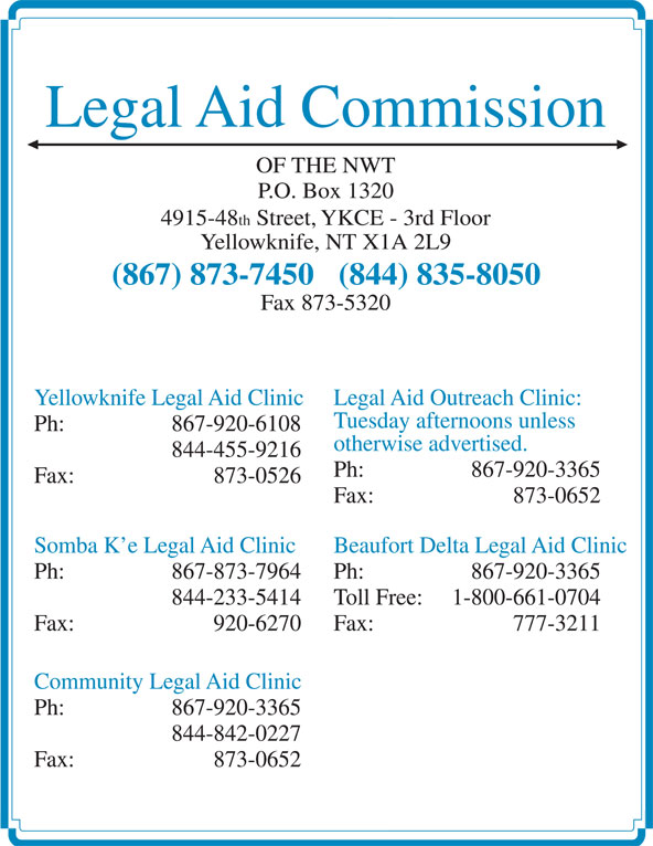 Legal Aid (867-873-7450) - Display Ad - Legal Aid Commission OF THE NWT P.O. Box 1320 4915-48 th Street, YKCE - 3rd Floor Yellowknife, NT X1A 2L9 (867) 873-7450   (844) 835-8050 Fax 873-5320 Yellowknife Legal Aid Clinic Legal Aid Outreach Clinic: Tuesday afternoons unless Ph:  867-920-6108 otherwise advertised. 844-455-9216 Ph:  867-920-3365 Fax: 873-0526 Fax: 873-0652 Somba K e Legal Aid Clinic Beaufort Delta Legal Aid Clinic Ph:  867-873-7964 Ph:  867-920-3365 844-233-5414 Toll Free: 1-800-661-0704 Fax: 920-6270 Fax: 777-3211 Community Legal Aid Clinic Ph:  867-920-3365 844-842-0227 Fax: 873-0652