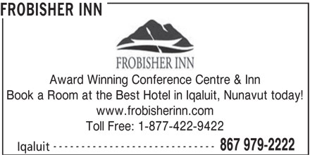 Frobisher Inn (867-979-2222) - Display Ad - FROBISHER INN Award Winning Conference Centre & Inn Book a Room at the Best Hotel in Iqaluit, Nunavut today! www.frobisherinn.com Toll Free: 1-877-422-9422 ----------------------------- 867 979-2222 Iqaluit