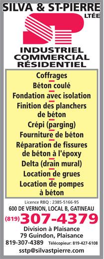 Silva & St-Pierre Ltée (819-777-0347) - Annonce illustrée======= - Location de grues Location de pompes à béton Licence RBQ : 2385-5166-95 600 DE VERNON, LOCAL B, GATINEAU (819) 307-4379 Division à Plaisance 79 Guindon, Plaisance 819-307-4389 Télécopieur: 819-427-6108 RÉSIDENTIEL Coffrages Béton coulé Fondation avec isolation Finition des planchers de béton Crépi (parging) Fourniture de béton Réparation de fissures de béton à l'époxy Delta (drain mural) COMMERCIAL INDUSTRIEL INDUSTRIEL COMMERCIAL RÉSIDENTIEL Coffrages Béton coulé Fondation avec isolation Finition des planchers de béton Crépi (parging) Fourniture de béton Réparation de fissures de béton à l'époxy Delta (drain mural) Location de grues Location de pompes à béton Licence RBQ : 2385-5166-95 600 DE VERNON, LOCAL B, GATINEAU (819) 307-4379 Division à Plaisance 79 Guindon, Plaisance 819-307-4389 Télécopieur: 819-427-6108