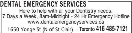 Dental Emergency Services (416-485-7121) - Display Ad - Toronto 416 485-7121 --- 1650 Yonge St (N of St Clair) www.dentalemergencyservices.ca DENTAL EMERGENCY SERVICES Here to help with all your Dentistry needs. 7 Days a Week, 8am-Midnight - 24 Hr Emergency Hotline