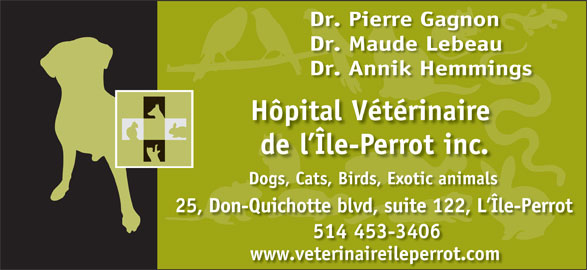 Hôpital Vétérinaire De L'Ile-Perrot Inc (514-453-3406) - Display Ad - Dr. Pierre Gagnon Dr. Maude Lebeau Dr. Annik Hemmings Hôpital Vétérinaire p de l Île-Perrot inc. Dogs, Cats, Birds, Exotic animals 25, Don-Quichotte blvd, suite 122, L Île-Perrot Î 514 453-3406 www.veterinaireileperrot.com