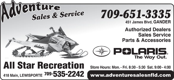Adventure Sales And Service (709-651-3335) - Display Ad - www.adventuresalesnfld.com 418 Main, LEWISPORTE 535-2242 3335 Sales & ServiceSales & Service709-651- 451 James Blvd, GANDER Authorized Dealers Sales Service Parts & Accessories Store Hours: Mon. - Fri. 8:30 - 5:30  Sat. 9:00 - 4:00 All Star Recreation 709-