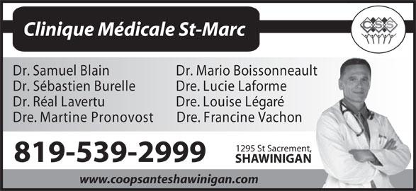 Clinique Médicale St-Marc (819-539-2999) - Annonce illustrée======= - Clinique Médicale St-Marc Dr. Samuel Blain Dr. Mario Boissonneault Dr. Sébastien Burelle Dre. Lucie Laforme Dr. Réal Lavertu Dre. Louise Légaré Dre. Martine Pronovost D re. Francine Vachon 1295 St Sacrement, 819-539-2999 SHAWINIGAN www.coopsanteshawinigan.com