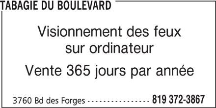 Tabagie du Boulevard (819-372-3867) - Annonce illustrée======= - TABAGIE DU BOULEVARD Visionnement des feux sur ordinateur Vente 365 jours par année 3760 Bd des Forges ---------------- 819 372-3867