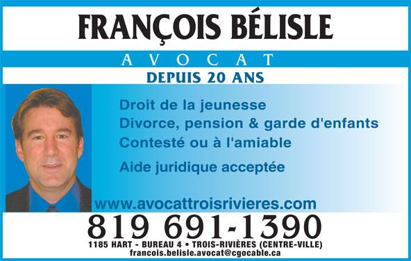Bélisle François (819-691-1390) - Annonce illustrée======= - FRANÇOIS BÉLISLE AVOCAT DEPUIS 20 ANS Droit de la jeunesse Divorce, pension & garde d'enfants Contesté ou à l'amiable Aide juridique acceptée www.avocattroisrivieres.com 819 691-1390 1185 HART - BUREAU 4   TROIS-RIVIÈRES (CENTRE-VILLE)