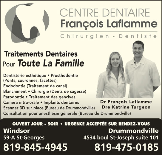 Centre Dentaire François Laflamme (819-845-4945) - Annonce illustrée======= - Traitements Dentaires Pour Toute La Famille Dentisterie esthétique   Prosthodontie (Ponts, couronnes, facettes) Endodontie (Traitement de canal)Endodontie (Traitement de canal) Blanchiment   Chirurgie (Dents de sagesse)Blanchiment   Chirurgie (Dents de sagesse) Parodontie   Traitement des gencivesParodontie   Traitement des gencives Dr François LaflammeDr François Laflamme Caméra intra-orale   Implants dentairesCaméra intra-orale   Implants dentaires Dre Katrine TurgeonDre Katrine Turgeon Scanner 3D sur place (Bureau de Drummondville)Scanner 3D sur place(Bureau de Drummondville) Consultation pour anesthésie générale (Bureau de Drummondville)Consultation pour anesthésie générale (Bureau de Drummondville) OUVERT JOUR - SOIR   URGENCE ACCEPTÉE SUR RENDEZ-VOUS Windsor Drummondville 59-A St-Georges 4534 boul St-Joseph suite 101 819-845-4945 819-475-0185