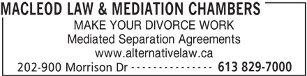 Macleod Law & Mediation (613-829-7000) - Display Ad - MACLEOD LAW & MEDIATION CHAMBERS MAKE YOUR DIVORCE WORK Mediated Separation Agreements www.alternativelaw.ca --------------- 613 829-7000 202-900 Morrison Dr
