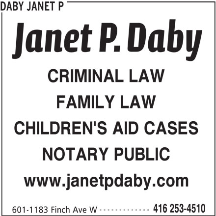 Daby Janet P (416-253-4510) - Display Ad - 416 253-4510 601-1183 Finch Ave W ------------- DABY JANET P CRIMINAL LAW FAMILY LAW CHILDREN'S AID CASES NOTARY PUBLIC www.janetpdaby.com DABY JANET P CRIMINAL LAW FAMILY LAW CHILDREN'S AID CASES NOTARY PUBLIC www.janetpdaby.com ------------- 416 253-4510 601-1183 Finch Ave W