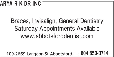 Dr R K Arya Inc (604-850-0714) - Display Ad - ARYA R K DR INC Braces, Invisalign, General Dentistry Saturday Appointments Available www.abbotsforddentist.com --- 604 850-0714 109-2669 Langdon St Abbotsford
