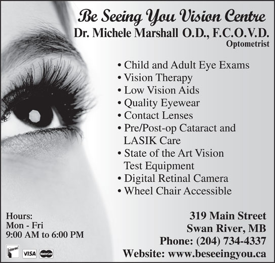 Be Seeing you Vision Centre (204-734-4337) - Display Ad - Be Seeing You Vision Centre Child and Adult Eye Exams Vision Therapy Low Vision Aids Quality Eyewear Contact Lenses Pre/Post-op Cataract and LASIK Care State of the Art Vision Test Equipment Digital Retinal Camera Wheel Chair Accessible Hours: 319 Main Street Mon - Fri Swan River, MB 9:00 AM to 6:00 PM Phone: (204) 734-4337 Website: www.beseeingyou.ca