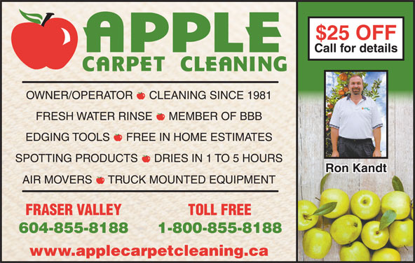 Apple Carpet Cleaning BC Ltd (604-855-8188) - Display Ad - Call for detailsCall for details $25 OFF$25 OFF OWNER/OPERATOR  -  CLEANING SINCE 1981 FRESH WATER RINSE  -  MEMBER OF BBB EDGING TOOLS  -  FREE IN HOME ESTIMATES SPOTTING PRODUCTS  -  DRIES IN 1 TO 5 HOURS Ron KandtRon Kandt AIR MOVERS  -  TRUCK MOUNTED EQUIPMENT FRASER VALLEY TOLL FREE 604-855-8188 1-800-855-8188 www.applecarpetcleaning.ca