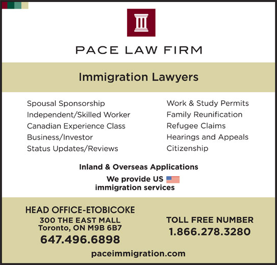 Pace Law Firm (416-236-3060) - Display Ad - 300 THE EAST MALL Toronto, ON M9B 6B7 1.866.278.3280 647.496.6898 paceimmigration.com HEAD OFFICE-ETOBICOKE