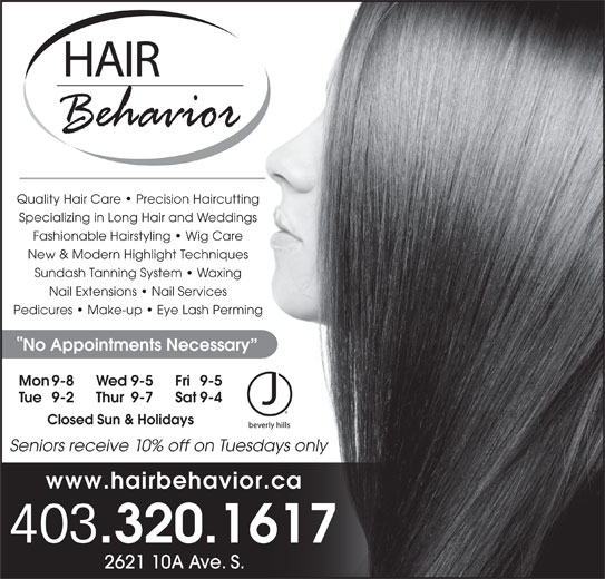 Hair Behavior (403-320-1617) - Display Ad - Quality Hair Care   Precision Haircutting Seniors receive 10% off on Tuesdays only www.hairbehavior.ca 403 .320.1617 2621 10A Ave. S. Specializing in Long Hair and Weddings Fashionable Hairstyling   Wig Care New & Modern Highlight Techniques Sundash Tanning System   Waxing Nail Extensions   Nail Services Pedicures   Make-up   Eye Lash Perming No Appointments Necessary Mon 9-8 Fri 9-5Wed 9-5 Tue 9-2 Sat 9-4Thur 9-7 Closed Sun & Holidays