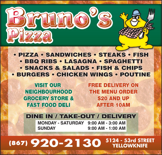 Bruno's Pizza (867-920-2130) - Display Ad - PIZZA   SANDWICHES   STEAKS   FISHAKS FISH BBQ RIBS   LASAGNA   SPAGHETTI SNACKS & SALADS   FISH & CHIPS BURGERS   CHICKEN WINGS   POUTINE VISIT OUR FREE DELIVERY ONVISIT OUR FREE DELIVERY ON THE MENU ORDERNEIGHBOURHOOD THE MENU ORDER GROCERY STORE & $20 AND UPGROCERY STORE & $20 AND UP AFTER 10AMFAST FOOD DELI AFTER 10AM DINE IN / TAKE-OUT / DELIVERY 9:00 AM - 3:00 AMMONDAY - SATURDAY 9:00 AM - 1:00 AMSUNDAY (867)