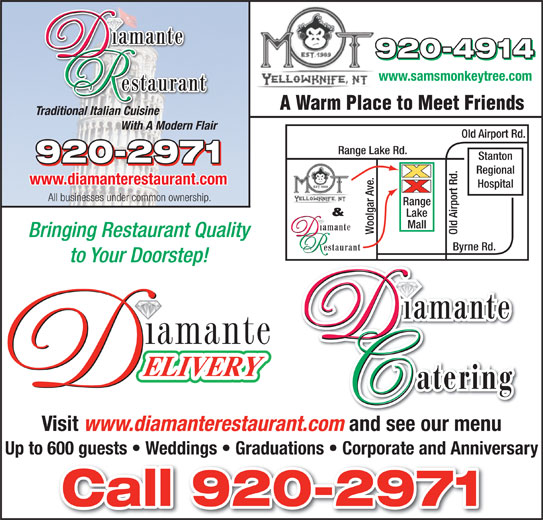 Diamante Restaurant (867-920-2971) - Display Ad - www.samsmonkeytree.com www.samsmonkeytree.com A Warm Place to Meet Friends Traditional Italian Cuisine A Warm Place to Meet Friends Traditional Italian Cuisine With A Modern Flair Old Airport Rd. Range Lake Rd. Stanton Regional www.diamanterestaurant.com Hospital All businesses under common ownership. ge & Lake Mall Woolgar Ave. Old Airport Rd.Ran Bringing Restaurant Quality to Your Doorstep! Visit www.diamanterestaurant.com and see our menu Up to 600 guests   Weddings   Graduations   Corporate and Anniversary Byrne Rd. Old Airport Rd. Range Lake Rd. Stanton Regional www.diamanterestaurant.com Hospital All businesses under common ownership. ge & Lake Mall Woolgar Ave. Old Airport Rd.Ran Bringing Restaurant Quality Byrne Rd. to Your Doorstep! Visit www.diamanterestaurant.com and see our menu Up to 600 guests   Weddings   Graduations   Corporate and Anniversary With A Modern Flair