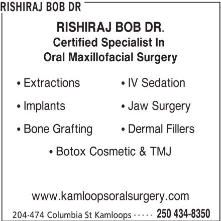 Rishiraj Bob Dr (250-434-8350) - Display Ad - RISHIRAJ BOB DR RISHIRAJ BOB DR. Certified Specialist In Oral Maxillofacial Surgery IV Sedation  Extractions Jaw Surgery  Implants Dermal Fillers  Bone Grafting Botox Cosmetic & TMJ www.kamloopsoralsurgery.com ----- 250 434-8350 204-474 Columbia St Kamloops