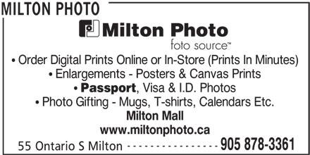 Milton Photo (905-878-3361) - Display Ad - Order Digital Prints Online or In-Store (Prints In Minutes) Enlargements - Posters & Canvas Prints Passport , Visa & I.D. Photos Photo Gifting - Mugs, T-shirts, Calendars Etc. Milton Mall www.miltonphoto.ca ---------------- 905 878-3361 55 Ontario S Milton MILTON PHOTO
