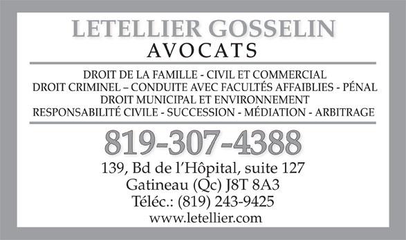 Letellier Gosselin (819-243-1336) - Annonce illustrée======= - www.letellier.com Téléc.: (819) 243-9425 LETELLIER GOSSELIN AVOCATS DROIT DE LA FAMILLE - CIVIL ET COMMERCIAL DROIT CRIMINEL - CONDUITE AVEC FACULTÉS AFFAIBLIES - PÉNAL DROIT MUNICIPAL ET ENVIRONNEMENT RESPONSABILITÉ CIVILE - SUCCESSION - MÉDIATION - ARBITRAGE 819-307-4388 139, Bd de l Hôpital, suite 127 Gatineau (Qc) J8T 8A3