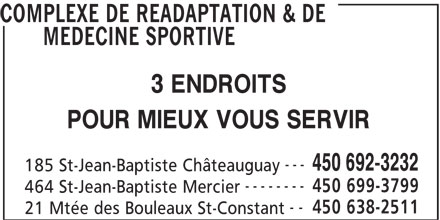 Complexe De Réadaptation Et De Médecine Sportive Du Sud-Ouest (450-692-3232) - Annonce illustrée======= - COMPLEXE DE READAPTATION & DE MEDECINE SPORTIVE 3 ENDROITS POUR MIEUX VOUS SERVIR --- 450 692-3232 185 St-Jean-Baptiste Châteauguay -------- 450 699-3799 464 St-Jean-Baptiste Mercier -- 450 638-2511 21 Mtée des Bouleaux St-Constant