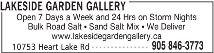 Lakeside Garden Gallery (905-846-3773) - Display Ad - Open 7 Days a Week and 24 Hrs on Storm Nights Bulk Road Salt   Sand Salt Mix   We Deliver www.lakesidegardengallery.ca --------------- 905 846-3773 10753 Heart Lake Rd LAKESIDE GARDEN GALLERY Open 7 Days a Week and 24 Hrs on Storm Nights Bulk Road Salt   Sand Salt Mix   We Deliver www.lakesidegardengallery.ca --------------- 905 846-3773 10753 Heart Lake Rd LAKESIDE GARDEN GALLERY