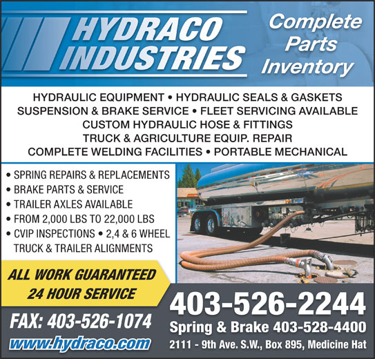 Hydraco Industries Ltd (403-526-2244) - Display Ad - Parts Complete Inventory HYDRAULIC EQUIPMENT   HYDRAULIC SEALS & GASKETS SUSPENSION & BRAKE SERVICE   FLEET SERVICING AVAILABLE CUSTOM HYDRAULIC HOSE & FITTINGS TRUCK & AGRICULTURE EQUIP. REPAIR COMPLETE WELDING FACILITIES   PORTABLE MECHANICAL SPRING REPAIRS & REPLACEMENTS BRAKE PARTS & SERVICE TRAILER AXLES AVAILABLE FROM 2,000 LBS TO 22,000 LBS CVIP INSPECTIONS   2,4 & 6 WHEEL TRUCK & TRAILER ALIGNMENTS ALL WORK GUARANTEED 24 HOUR SERVICE 403-526-2244 FAX: 403-526-1074 Spring & Brake 403-528-4400 2111 - 9th Ave. S.W., Box 895, Medicine Hat www.hydraco.com
