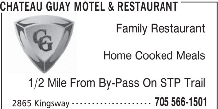 Chateau Guay Motel Restaurant (705-566-1501) - Annonce illustrée======= - CHATEAU GUAY MOTEL & RESTAURANT Family Restaurant Home Cooked Meals 1/2 Mile From By-Pass On STP Trail -------------------- 705 566-1501 2865 Kingsway