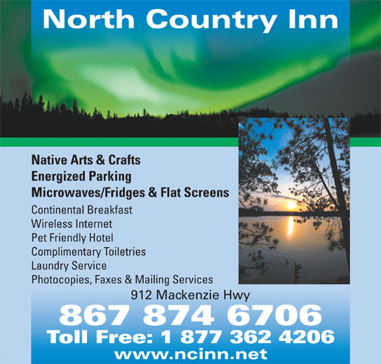 North Country Inn (867-874-6706) - Display Ad - North Country Inn Native Arts & Crafts Energized Parking Microwaves/Fridges & Flat Screens Continental Breakfast Wireless Internet Pet Friendly Hotel Complimentary Toiletries Laundry Service Photocopies, Faxes & Mailing Services 912 Mackenzie Hwy 867 874 6706 Toll Free: 1 877 362 4206 www.ncinn.net