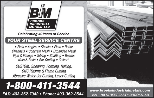 Brooks Industrial Metals Ltd (403-362-3544) - Display Ad - Celebrating 49 Years of Service YOUR STEEL SERVICE CENTRE Flats   Angles   Sheets   Plate   Rebar Channels   Concrete Mesh   Expanded Metal Pipe & Fittings   Tubing   Shafting   Beams Nuts & Bolts   Bar Grating   Culvert CUSTOM: Shearing, Forming, Rolling, CNC Plasma & Flame Cutting Abrasive Water-Jet Cutting, Laser Cutting 1-800-411-3544 www.brooksindustrialmetals.com FAX: 403-362-7042   Phone: 403-362-3544 221 - 7th STREET EAST   BROOKS, AB
