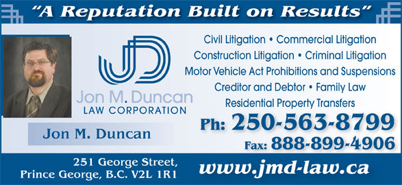 Jon M Duncan Law Corp (250-563-8799) - Annonce illustrée======= - Civil Litigation   Commercial Litigation Construction Litigation   Criminal Litigation Motor Vehicle Act Prohibitions and Suspensions Creditor and Debtor   Family Law Jon M. Duncan Fax: 888-899-4906Fax:888-899-4906 251 George Street, www.jmd-law.ca Residential Property TransfersResidential Property Transfers LAW CORPORATION A Reputation Built on Results Jon M. Duncan Ph: 250-563-8799 Prince George, B.C. V2L 1R1