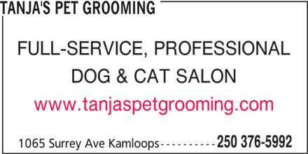 Tanja's Pet Grooming (250-376-5992) - Display Ad - TANJA'S PET GROOMING FULL-SERVICE, PROFESSIONAL DOG & CAT SALON TANJA'S PET GROOMING FULL-SERVICE, PROFESSIONAL DOG & CAT SALON www.tanjaspetgrooming.com 250 376-5992 1065 Surrey Ave Kamloops---------- www.tanjaspetgrooming.com 250 376-5992 1065 Surrey Ave Kamloops----------