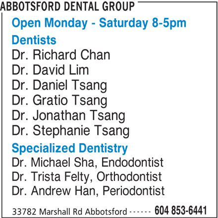 Abbotsford Dental Group (604-853-6441) - Display Ad - ABBOTSFORD DENTAL GROUP Open Monday - Saturday 8-5pm Dentists Dr. Richard Chan Dr. David Lim Dr. Daniel Tsang Dr. Gratio Tsang Dr. Jonathan Tsang Dr. Stephanie Tsang Specialized Dentistry Dr. Michael Sha, Endodontist Dr. Trista Felty, Orthodontist Dr. Andrew Han, Periodontist ------ 604 853-6441 33782 Marshall Rd Abbotsford