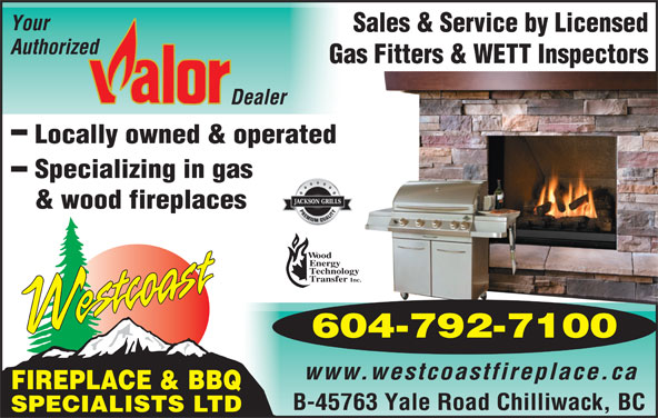 Westcoast Fireplace & BBQ Specialists Ltd (604-792-7100) - Display Ad - Your Sales & Service by Licensed Authorized Gas Fitters & WETT Inspectors Locally owned & operated Specializing in gas & wood fireplaces ood nergy echnology ransfer Inc. 604-792-7100 www.westcoastfireplace.ca FIREPLACE & BBQ B-45763 Yale Road Chilliwack, BC SPECIALISTS LTD
