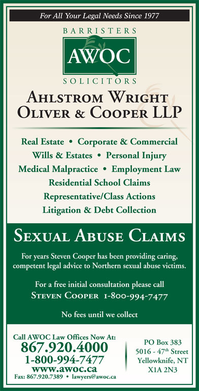Ahlstrom Wright Oliver & Cooper (867-920-4000) - Display Ad - Oliver & Cooper LLP Real Estate     Corporate & Commercial Wills & Estates     Personal Injury Medical Malpractice     Employment Law Residential School Claims Representative/Class Actions Litigation & Debt Collection Sexual Abuse Claims For years Steven Cooper has been providing caring, competent legal advice to Northern sexual abuse victims. For a free initial consultation please call www.awoc.ca Steven Cooper  1-800-994-7477 No fees until we collect Call AWOC Law Offices Now At: PO Box 383 th 867.920.4000 5016 - 47 Street Yellowknife, NT 1-800-994-7477 X1A 2N3 Ahlstrom Wright