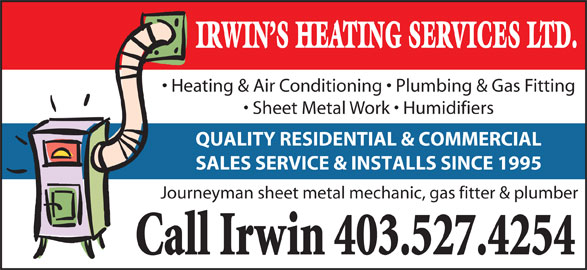 Irwin's Heating Service (403-527-4254) - Display Ad - Heating & Air Conditioning   Plumbing & Gas Fitting Sheet Metal Work   Humidifiers IRWIN S HEATING SERVICES LTD. QUALITY RESIDENTIAL & COMMERCIAL SALES SERVICE & INSTALLS SINCE 1995 Journeyman sheet metal mechanic, gas fitter & plumber Call Irwin 403.527.4254
