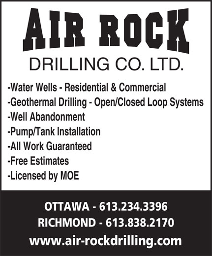 Air Rock Drilling (613-234-3396) - Display Ad - DRILLING CO. LTD. -Water Wells - Residential & Commercial -Geothermal Drilling - Open/Closed Loop Systems -Well Abandonment -Pump/Tank Installation -All Work Guaranteed -Free Estimates -Licensed by MOE OTTAWA - 613.234.3396 RICHMOND - 613.838.2170 www.air-rockdrilling.com