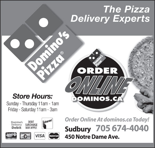 Domino's Pizza (705-674-4040) - Annonce illustrée======= - Store Hours: Delivery Experts Sunday - Thursday 11am - 1am Friday - Saturday 11am - 3am Order Online At dominos.ca Today! 705 674-4040 Sudbury 25 450 Notre Dame Ave. The Pizza