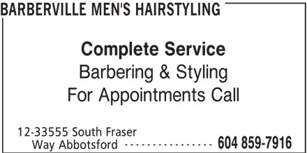 Barberville Men's Hairstyling (604-859-7916) - Display Ad - BARBERVILLE MEN'S HAIRSTYLING Complete Service Barbering & Styling For Appointments Call 12-33555 South Fraser ---------------- 604 859-7916 Way Abbotsford