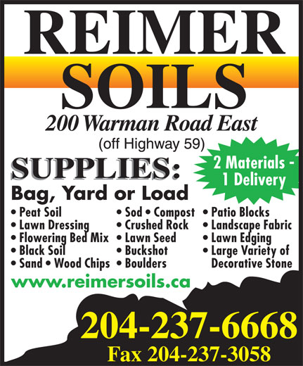 Reimer Soils (204-237-6668) - Display Ad - 2 Materials - 1 Delivery Bag, Yard or Load Patio Blocks  Peat Soil Sod   Compost Landscape Fabric  Lawn Dressing Crushed Rock Lawn Edging  Flowering Bed Mix  Lawn Seed Large Variety of  Black Soil Buckshot Decorative Stone  Sand   Wood Chips  Boulders 204-237-6668 Fax 204-237-3058 www.reimersoils.ca