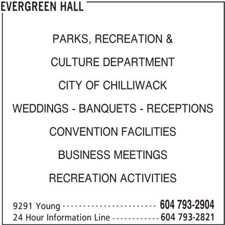 Evergreen Hall (604-793-2904) - Annonce illustrée======= - PARKS, RECREATION & CULTURE DEPARTMENT CITY OF CHILLIWACK WEDDINGS - BANQUETS - RECEPTIONS CONVENTION FACILITIES BUSINESS MEETINGS RECREATION ACTIVITIES ----------------------- 604 793-2904 9291 Young 604 793-2821 24 Hour Information Line ------------ EVERGREEN HALL