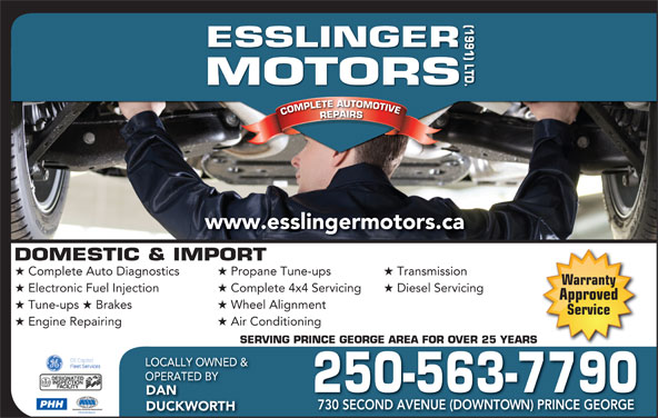 Esslinger Motors (1991) Ltd (250-563-7790) - Display Ad - SERVING PRINCE GEORGE AREA FOR OVER 25 YEARSRINCE GEORGE AREA FOR OVER 25 YEARS LOCALLY OWNED & OPERATED BY 250-563-7790 DAN PHH 730 SECOND AVENUE (DOWNTOWN) PRINCE GEORGE DUCKWORTH (1991) LTD.DOMESTIC & IMPORT ORS COMPLETE AUTOMOTIVECOMPLETEAUTOMOTIVEREPAIRSESSLINGERMOT www.esslingermotors.ca Complete Auto Diagnostics Propane Tune-ups Transmission Warranty Electronic Fuel Injection Complete 4x4 Servicing Diesel Servicing Approved Tune-ups Brakes Wheel Alignment Service Engine Repairing Air Conditioning