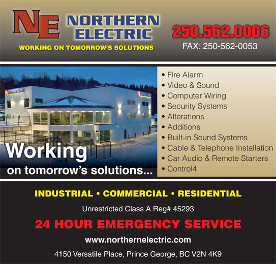 Northern Electric (250-562-0006) - Display Ad - 250.562.0006250.562.0006 FAX: 250-562-0053 WORKING ON TOMORROW S SOLUTIONS Fire Alarm Video & Sound Computer Wiring Security Systems Alterations Additions Built-in Sound Systems Cable & Telephone Installation Working Car Audio & Remote Starters Control4 on tomorrow s solutions... INDUSTRIAL   COMMERCIAL   RESIDENTIAL Unrestricted Class A Reg# 45293 24 HOUR EMERGENCY SERVICE www.northernelectric.com 4150 Versatile Place, Prince George, BC V2N 4K9 250.562.0006250.562.0006 FAX: 250-562-0053 WORKING ON TOMORROW S SOLUTIONS Fire Alarm Video & Sound Computer Wiring Security Systems Alterations Additions Built-in Sound Systems Cable & Telephone Installation Working Car Audio & Remote Starters Control4 on tomorrow s solutions... INDUSTRIAL   COMMERCIAL   RESIDENTIAL Unrestricted Class A Reg# 45293 24 HOUR EMERGENCY SERVICE www.northernelectric.com 4150 Versatile Place, Prince George, BC V2N 4K9